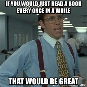 Yeah that'd be great... - if you would just read a book every once in a while that would be great