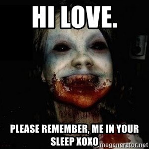 scary meme - HI LOVE.  PLEASE REMEMBER, ME IN YOUR SLEEP XOXO