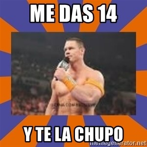 John cena be like you got a big ass dick - ME DAS 14 Y TE LA CHUPO