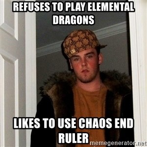 Scumbag Steve - Refuses to play Elemental Dragons Likes to use Chaos End Ruler