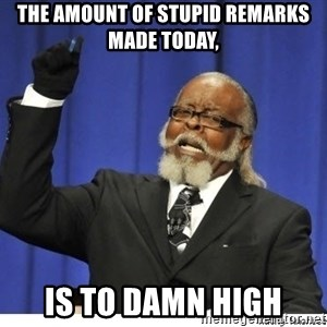 The tolerance is to damn high! - The amount of stupid remarks made today, is to damn high