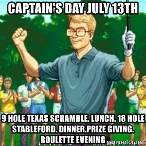 Happy Golfer - CAPTAIN'S DAY JULY 13th 9 hole texas scramble. Lunch. 18 hole stableford. Dinner.Prize giving. Roulette Evening