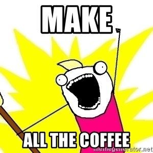 X ALL THE THINGS - make all the coffee