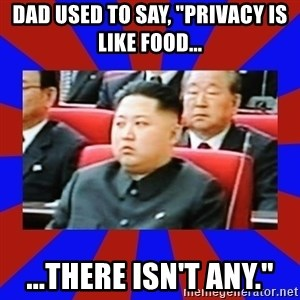 """kim jong un - Dad used to say, """"Privacy is like food... ...There isn't any."""""""