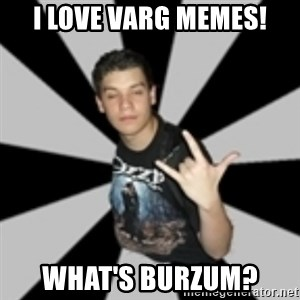metal poser - I love varg memes! What's Burzum?