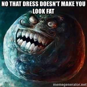 I Lied - No that dress doesn't make you look fat