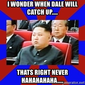 kim jong un - I wonder when Dale will catch up..... thats right never hahahahaha.....