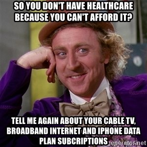 Willy Wonka - so you don't have healthcare because you can't afford it? tell me again about your cable tv, broadband internet and iphone data plan subcriptions