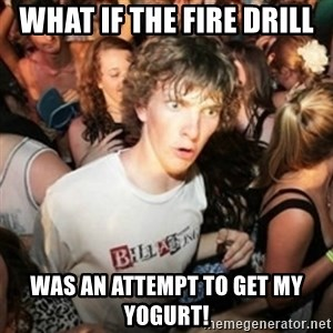 Sudden clarity clarence - What if the fire drill Was an attempt to get my Yogurt!