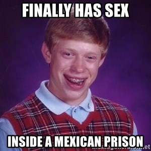 Bad Luck Brian - Finally has sex inside a Mexican Prison