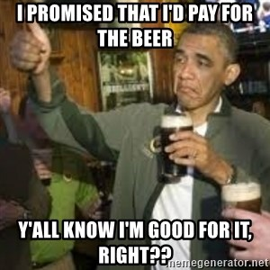 obama beer - I promised that I'd pay for the beer y'all know I'm good for it, right??