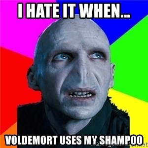 Poor Planning Voldemort - I HATE IT WHEN... VOLDEMORT USES MY SHAMPOO