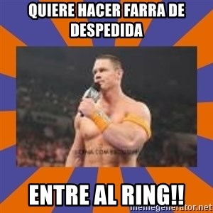 John cena be like you got a big ass dick - QUIERE HACER FARRA DE DESPEDIDA ENTRE AL RING!!