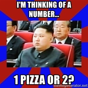 kim jong un - I'm thinking of a number... 1 pizza or 2?