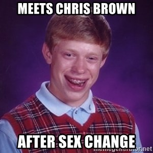 Bad Luck Brian - meets chris brown after sex change