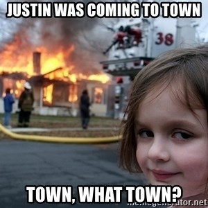 Disaster Girl - justin was coming to town town, what town?