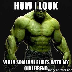 incrediblehulk - How I look When someone flirts with my girlfirend