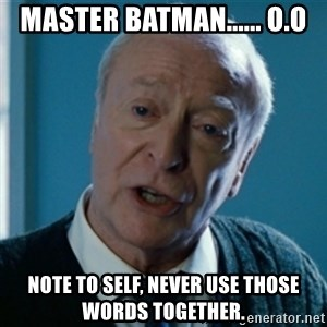 Tired of your shit Master Wayne - Master Batman...... o.O Note to self, never use those words together.