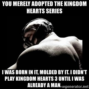 Born In It Bane - you merely adopted the kingdom hearts series i was born in it, molded by it. I didn't play kingdom hearts 3 until i was already a man.