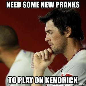 Thinking Hamels - Need some new pranks to play on Kendrick