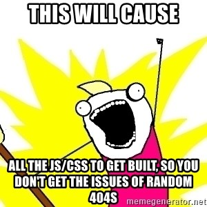X ALL THE THINGS - This will cause all the JS/CSS to get built, so you don't get the issues of random 404s