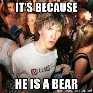 Sudden clarity clarence - It's because  he is a bear