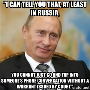 "pravdaoputine - ""I can tell you that, at least in Russia, you cannot just go and tap into someone's phone conversation without a warrant issued by court,"""