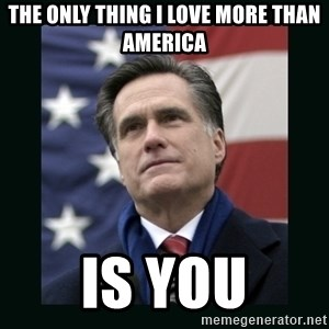 Mitt Romney Meme - The only thing I love more than America is you