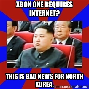 kim jong un - Xbox One requires internet? This is bad news for North Korea.