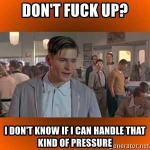 George McFly - Don't fuck up? I don't know if I can handle that kind of pressure