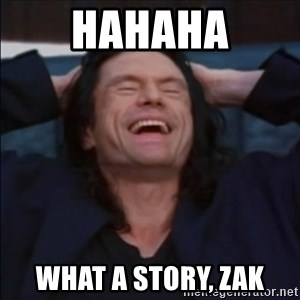 What a story, Mark! - HAHAHA What a story, Zak