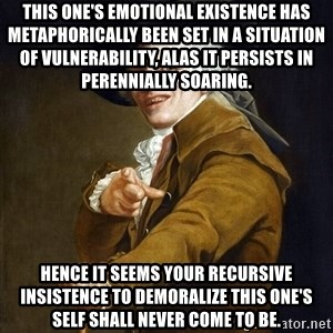Joseph Ducreaux - This one's emotional existence has metaphorically been set in a situation of vulnerability, alas it persists in perennially soaring. Hence it seems your recursive insistence to demoralize this one's self shall never come to be.