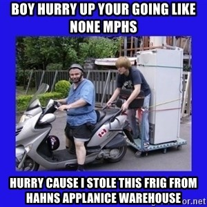 Motorfezzie - BOY HURRY UP YOUR GOING LIKE NONE MPHS HURRY CAUSE I STOLE THIS FRIG FROM HAHNS APPLANICE WAREHOUSE