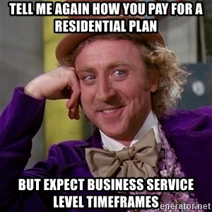 Willy Wonka - tell me again how you pay for a residential plan but expect business service level timeframes