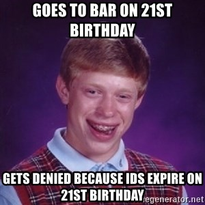 Bad Luck Brian - Goes to bar on 21st birthday gets denied because ids expire on 21st birthday