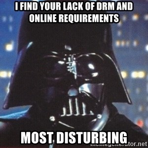 Darth Vader - i find your lack of drm and online requirements most disturbing