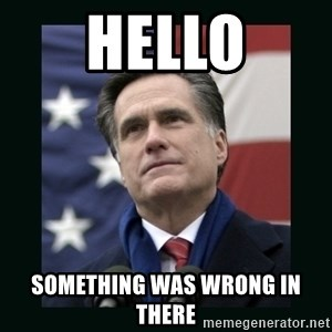 Mitt Romney Meme - Hello Something was wrong in there