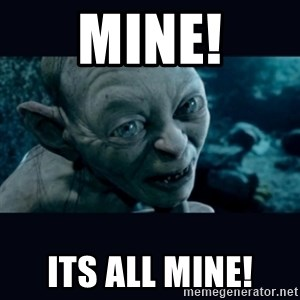 gollum - Mine! Its all mine!