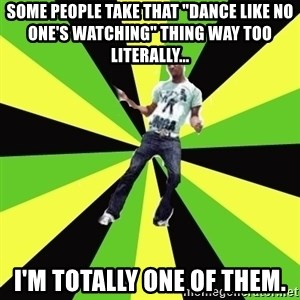 "TypicalDancehall - Some people take that ""Dance like no one's watching"" thing way too literally... I'm totally one of them."