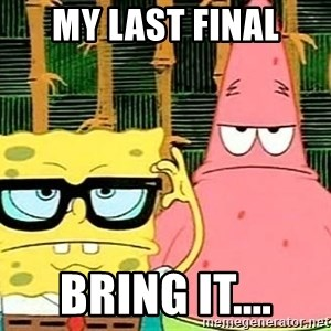 Serious Spongebob - my last final bring it....