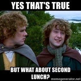What about second breakfast? - YES THAT'S TRUE BUT WHAT ABOUT SECOND LUNCH?