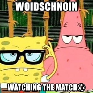 Serious Spongebob - WOIDSCHNOIN  WATCHING THE MATCH⚽