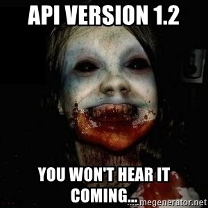 scary meme - API version 1.2 You won't hear it coming...