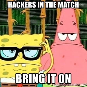 Serious Spongebob - hackers in the match bring it on