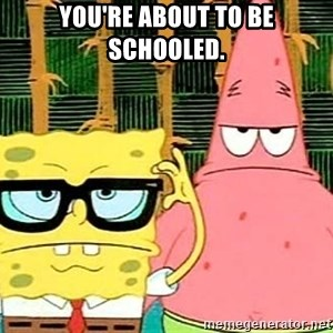 Serious Spongebob - You're about to be schooled.