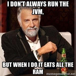 The Most Interesting Man In The World - i don't always run the jvm, but when i do it eats all the ram
