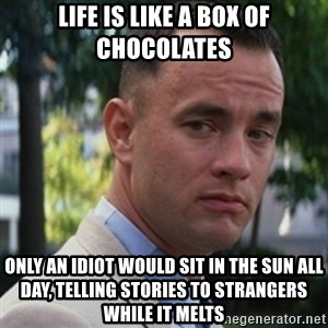 forrest gump - life is like a box of chocolates only an idiot would sit in the sun all day, telling stories to strangers while it melts