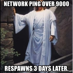 Hell Yeah Jesus - Network Ping over 9000 Respawns 3 days later.