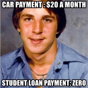 Old Economy Steven - Car payment : $20 a month Student loan payment: zero