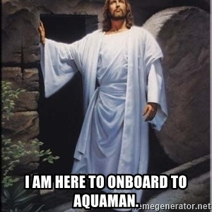 Hell Yeah Jesus -  I am here to onboard to Aquaman.